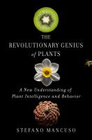 Revolutionary genius of plants : a new understanding of plant intelligence and behavior /