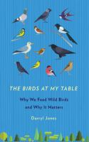 Birds at my table : why we feed wild birds and why it matters /