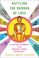 Battling the Buddha of love : a cultural biography of the greatest statue never built /