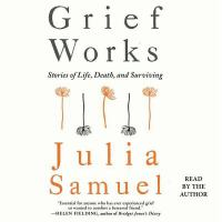 Grief Works: [stories of Life, Death and Surviving]