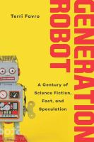 Generation robot : a century of science fiction, fact, and speculation /
