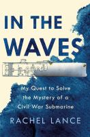 Title: In the waves : my quest to solve the mystery of a Civil War submarine Author:Lance, Rachel