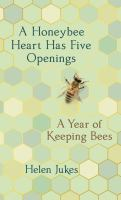Title: A honeybee heart has five openings : a year of keeping bees Author:Jukes, Helen