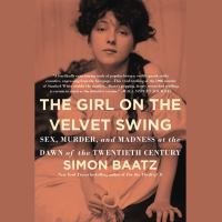 The Girl on the Velvet Swing: [sex, Murder, and Madness at the Dawn of the Twentieth Century]