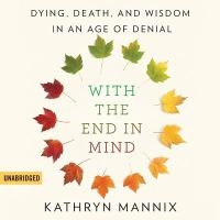 With the End in Mind: [dying, Death, and Wisdom in An Age of Denial]