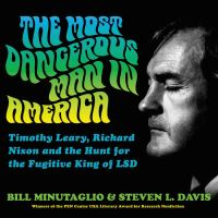 The Most Dangerous Man in America: [Timothy Leary, Richard Nixon and the Hunt for the Fugitive King of LSD]
