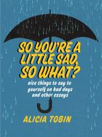 Title: So you're a little sad, so what? : nice things to say to yourself on bad days and other essays Author:Tobin, Alicia