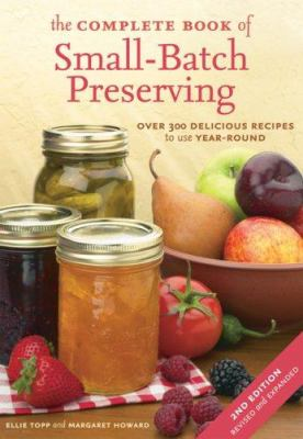 Cover Image for The Complete Book of Small-Batch Preserving: Over 300 Delicious Recipes to Use Year-Round by Ellie Topp
