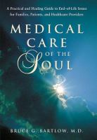 Medical care of the soul [electronic resource] : a practical & healing guide to end-of-life issues for families, patients & and health care providers