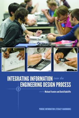 Book cover for Integrating information into the engineering design process / edited by Michael Fosmire and David Radcliffe
