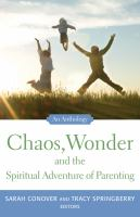 Chaos, wonder and the spiritual adventure of parenting : an anthology