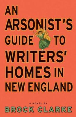 Cover Image for An Arsonist's Guide to Writers' Homes in New England by Brock Clarke