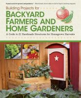Building projects for backyard farmers and home gardeners : a guide to 21 handmade structures for homegrown harvests