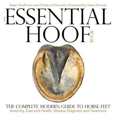 The essential hoof book : the complete modern guide to horse feet : anatomy, care and health, disease diagnosis and treatment