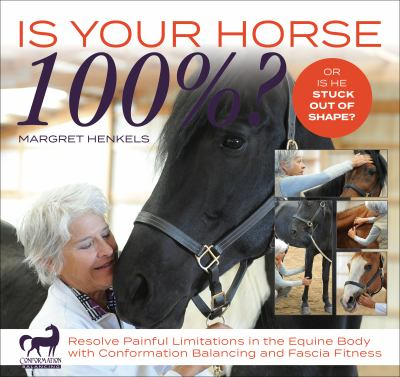 Is your horse 100%? : resolve painful limitations in the equine body with conformation balancing and fascia fitness