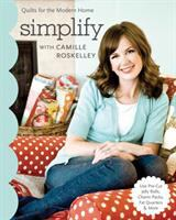 Simplify with Camille Roskelley : quilts for the modern home - use pre-cut jelly rolls, charm packs, fat quarters & more