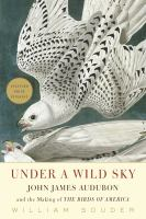 Under a wild sky [electronic resource] : John James Audubon and the making of the Birds of America