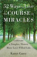 52 ways to live the Course in Miracles : cultivate a simpler, slower, more love-filled life