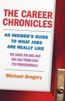 The career chronicles : an insider's guide to what jobs are really like : the good, the bad, and the ugly from over 750 professionals