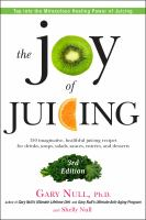 The joy of juicing : 150 imaginative, healthful juicing recipes for drinks, soups, salads, sauces, entrees, and desserts