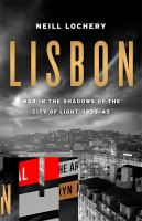 Lisbon :war in the shadows of the City of Light, 1939-1945 /Neill Lochery.