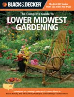 Black & Decker. The complete guide to lower Midwest gardening : techniques for flowers, shrubs, trees & vegetables in Missouri, Kentucky, Ohio, Indiana, Illinois, West Virginia, southern Michigan & southern Ontario