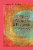 Imprints, voiceprints, and footprints of memory [electronic resource] : collected essays of Werner H. Kelber