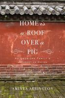 Home is a roof over a pig :an American family's journey in China /Aminta Arrington.