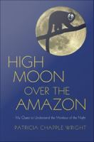 High moon over the Amazon : my quest to understand the monkeys of the night