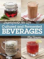 Superfoods for life : cultured and fermented beverages : heal digestion, supercharge your immunity, detoxify your system, 75 recipes