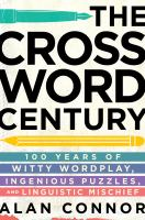 The crossword century : 100 years of witty wordplay, ingenious puzzles, and linguistic mischief
