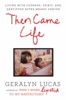 Then came life : living with courage, spirit, and gratitude after breast cancer