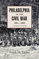 Philadelphia in the Civil War, 1861-1865 : a complete history illustrated with contemporary prints and photographs