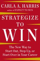 Strategize to win : the new way to start out, step up, or start over in your career