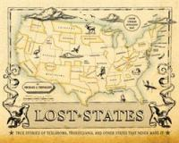 Lost states : true stories of Texlahoma, Transylvania, and other states that never made it