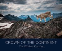 Crown of the Continent : the wildest Rockies