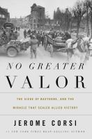 No greater valor : the siege of Bastogne and the miracle that sealed allied victory
