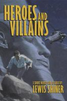 Heroes and Villains: Three Short Novels and A Fable / by Lewis Shiner