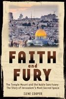Faith and Fury: The Temple Mount and the Noble Sanctuary : the Story of Jerusalem's Most Sacred Space