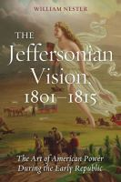 The Jeffersonian vision, 1801-1815 : the art of American power during the early republic