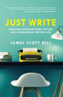 Just write : creating unforgettable fiction and a rewarding writing life [ebook] / James Scott Bell