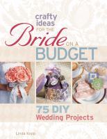 Crafty ideas for the bride on a budget : 75 DIY wedding projects