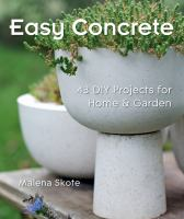 Easy concrete : 43 DIY projects for home & garden