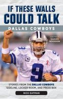 If these walls could talk, Dallas Cowboys : stories from the Dallas Cowboys sideline, locker room, and press box