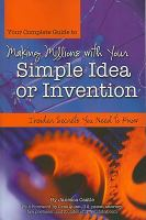 Your complete guide to making millions with your simple idea or invention [electronic resource] : insider secrets you need to know