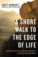 A short walk to the edge of life : how my simple adventure became a dance with death -and taught me what really matters