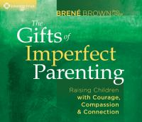 The Gifts of Imperfect Parenting: [raising Children With Courage, Compassion, & Connection]