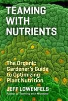 Teaming with nutrients : the organic gardener's guide to plant nutrition