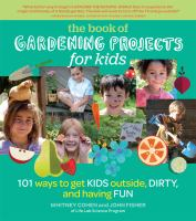 Gardening projects for kids : 101 ways to get kids outside, dirty, and having fun