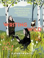 Title: Writing wild : women poets, ramblers, and mavericks who shape how we see the natural world Author:Aalto, Kathryn
